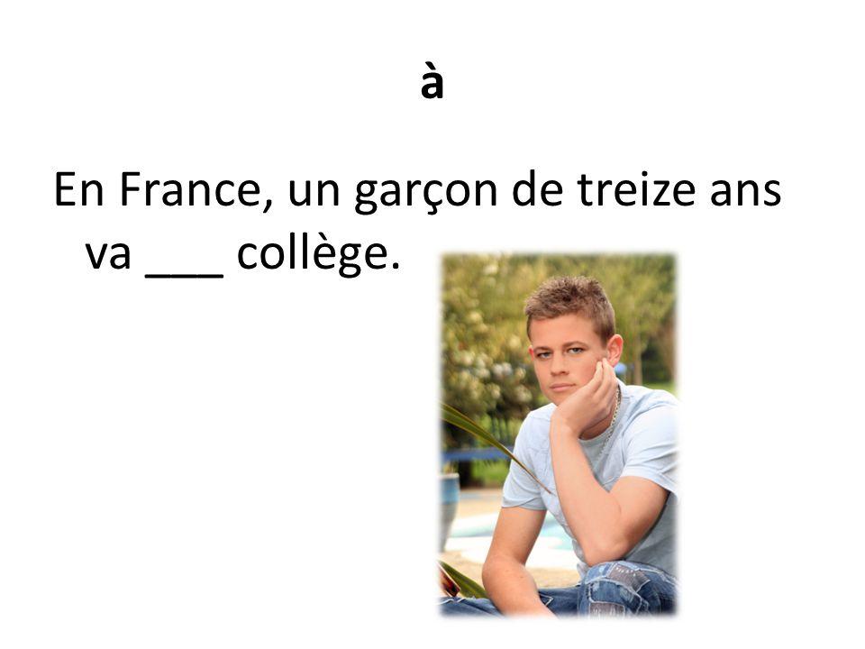 à En France, un garçon de treize ans va ___ collège.