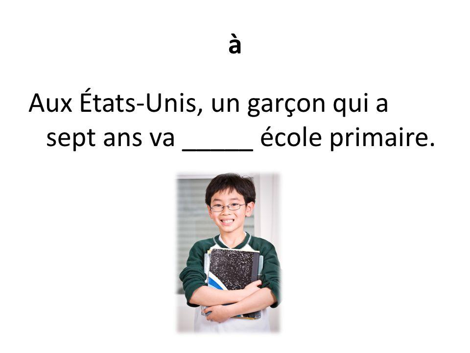 à Aux États-Unis, un garçon qui a sept ans va _____ école primaire.