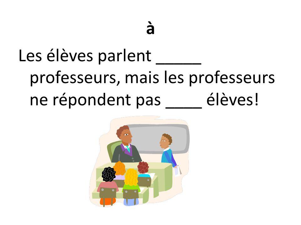 à Les élèves parlent _____ professeurs, mais les professeurs ne répondent pas ____ élèves!