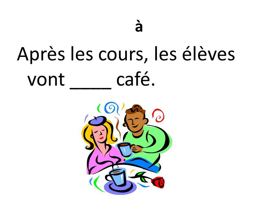 à Après les cours, les élèves vont ____ café.