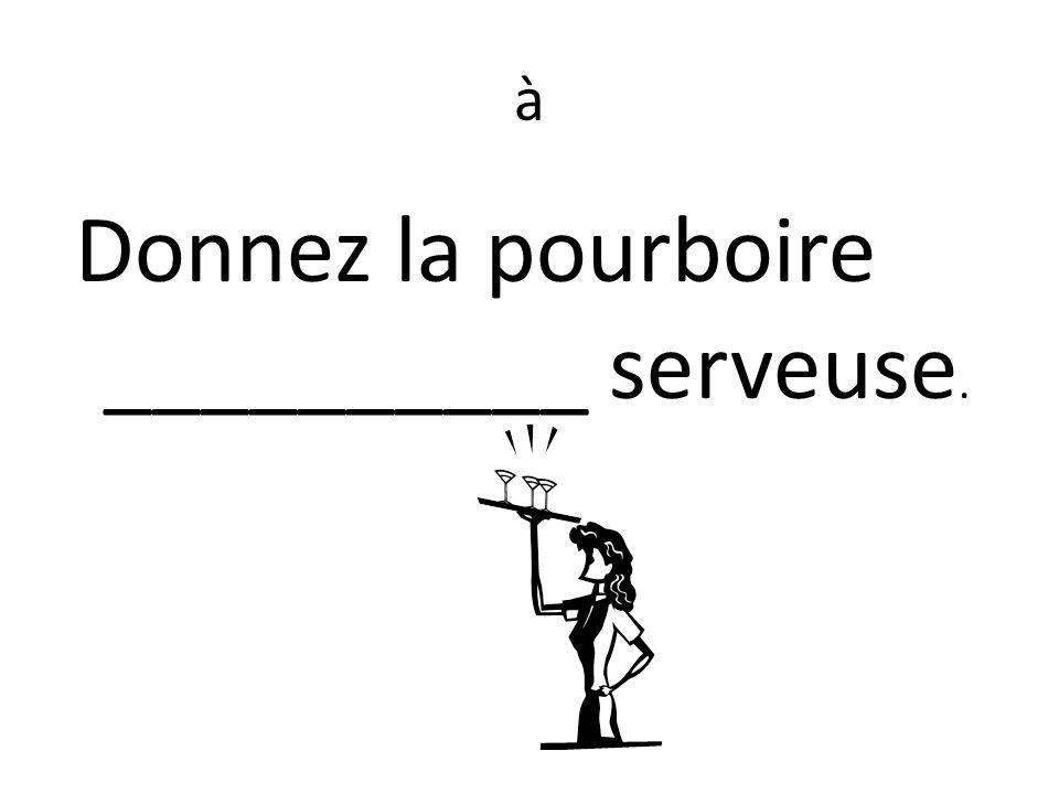à Donnez la pourboire __________ serveuse.