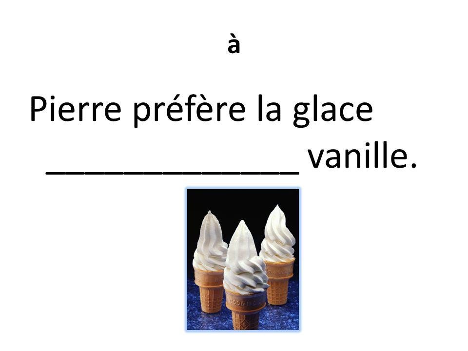 à Pierre préfère la glace _____________ vanille.