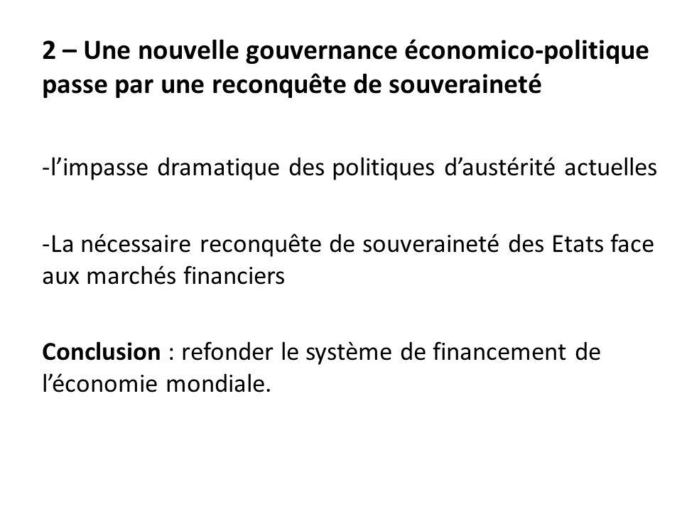 2 – Une nouvelle gouvernance économico-politique passe par une reconquête de souveraineté -l'impasse dramatique des politiques d'austérité actuelles -La nécessaire reconquête de souveraineté des Etats face aux marchés financiers Conclusion : refonder le système de financement de l'économie mondiale.