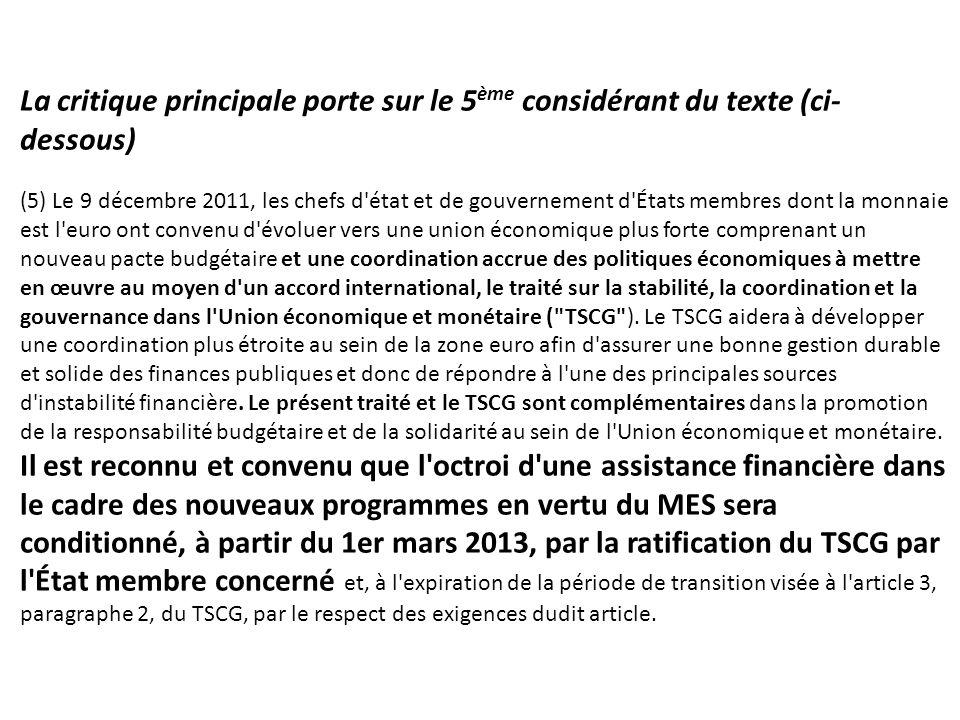 La critique principale porte sur le 5 ème considérant du texte (ci- dessous) (5) Le 9 décembre 2011, les chefs d état et de gouvernement d États membres dont la monnaie est l euro ont convenu d évoluer vers une union économique plus forte comprenant un nouveau pacte budgétaire et une coordination accrue des politiques économiques à mettre en œuvre au moyen d un accord international, le traité sur la stabilité, la coordination et la gouvernance dans l Union économique et monétaire ( TSCG ).