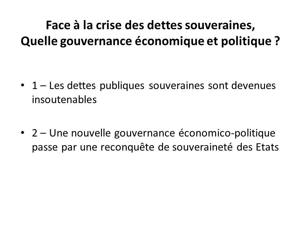1 – Les dettes publiques souveraines sont devenues insoutenables 2 – Une nouvelle gouvernance économico-politique passe par une reconquête de souveraineté des Etats Face à la crise des dettes souveraines, Quelle gouvernance économique et politique ?