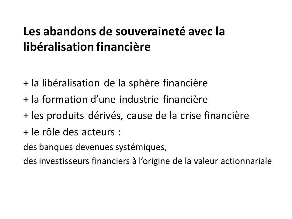 Les abandons de souveraineté avec la libéralisation financière + la libéralisation de la sphère financière + la formation d'une industrie financière + les produits dérivés, cause de la crise financière + le rôle des acteurs : des banques devenues systémiques, des investisseurs financiers à l'origine de la valeur actionnariale