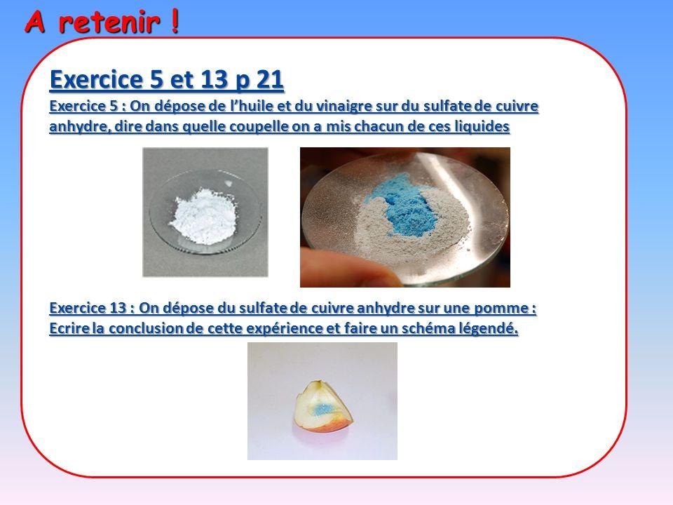 A retenir ! Exercice 5 et 13 p 21 Exercice 5 : On dépose de l'huile et du vinaigre sur du sulfate de cuivre anhydre, dire dans quelle coupelle on a mi