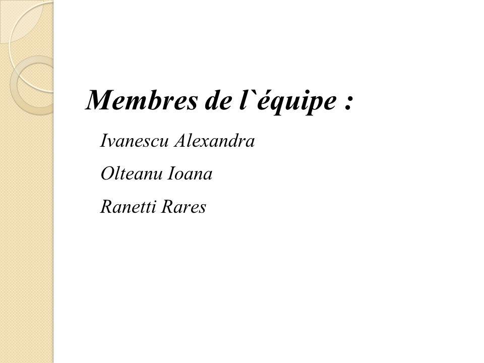 Membres de l`équipe : Ivanescu Alexandra Olteanu Ioana Ranetti Rares