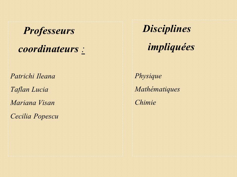 Professeurs coordinateurs : Patrichi Ileana Taflan Lucia Mariana Visan Cecilia Popescu Disciplines impliquées Physique Mathématiques Chimie