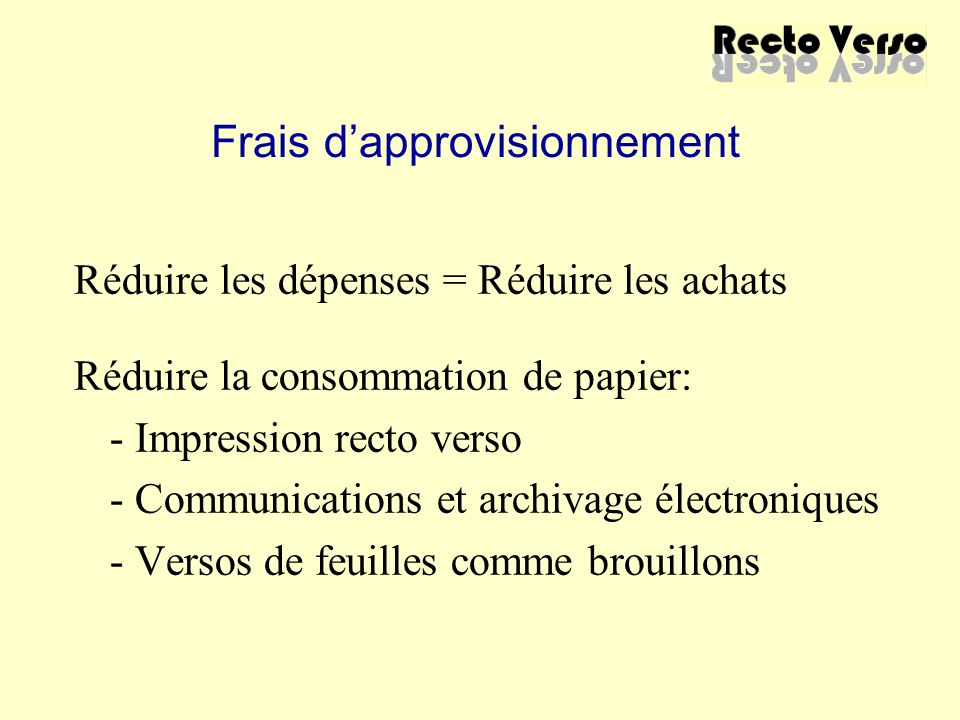Frais d'approvisionnement Réduire les dépenses = Réduire les achats Réduire la consommation de papier: - Impression recto verso - Communications et ar