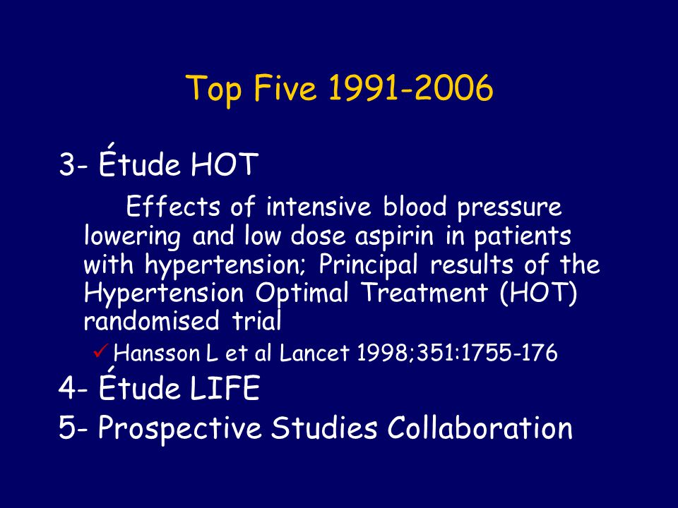 Top Five 1991-2006 3- Étude HOT Effects of intensive blood pressure lowering and low dose aspirin in patients with hypertension; Principal results of the Hypertension Optimal Treatment (HOT) randomised trial Hansson L et al Lancet 1998;351:1755-176 4- Étude LIFE 5- Prospective Studies Collaboration