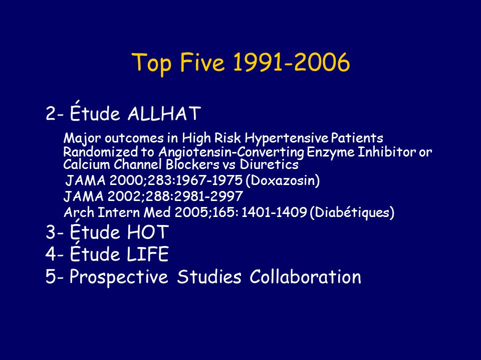 Top Five 1991-2006 2- Étude ALLHAT Major outcomes in High Risk Hypertensive Patients Randomized to Angiotensin-Converting Enzyme Inhibitor or Calcium Channel Blockers vs Diuretics JAMA 2000;283:1967-1975 (Doxazosin) JAMA 2002;288:2981-2997 Arch Intern Med 2005;165: 1401-1409 (Diabétiques) 3- Étude HOT 4- Étude LIFE 5- Prospective Studies Collaboration