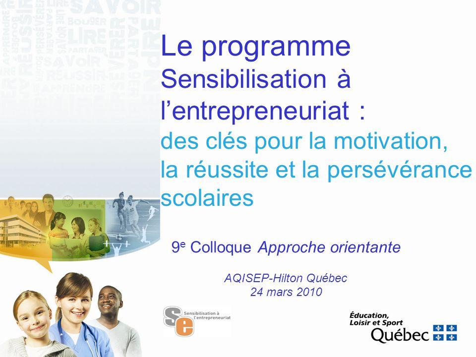 Le programme Sensibilisation à l'entrepreneuriat : des clés pour la motivation, la réussite et la persévérance scolaires 9 e Colloque Approche orientante AQISEP-Hilton Québec 24 mars 2010