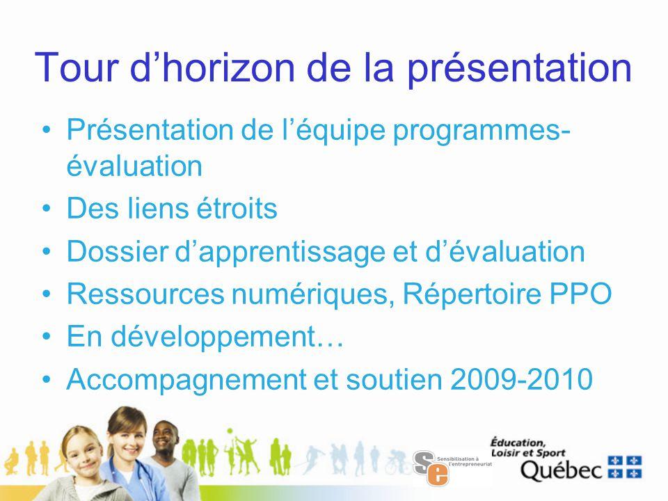 Tour d'horizon de la présentation Présentation de l'équipe programmes- évaluation Des liens étroits Dossier d'apprentissage et d'évaluation Ressources numériques, Répertoire PPO En développement… Accompagnement et soutien 2009-2010