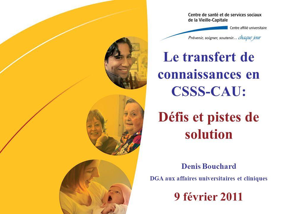 Le transfert de connaissances en CSSS-CAU: Défis et pistes de solution Denis Bouchard DGA aux affaires universitaires et cliniques 9 février 2011