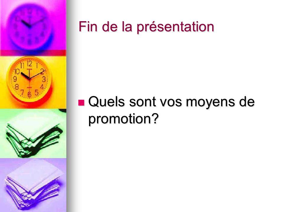 Fin de la présentation Quels sont vos moyens de promotion? Quels sont vos moyens de promotion?