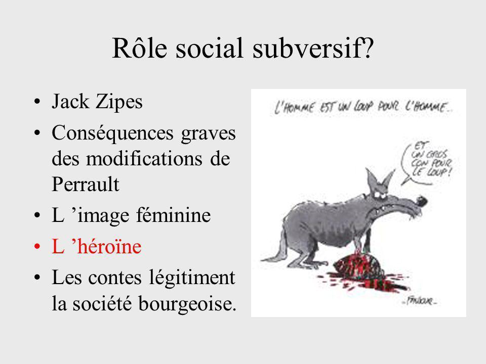 Rôle social subversif? Jack Zipes Conséquences graves des modifications de Perrault L 'image féminine L 'héroïne Les contes légitiment la société bour