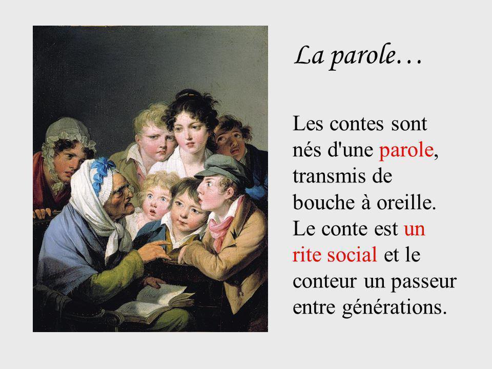 La parole… Les contes sont nés d'une parole, transmis de bouche à oreille. Le conte est un rite social et le conteur un passeur entre générations.