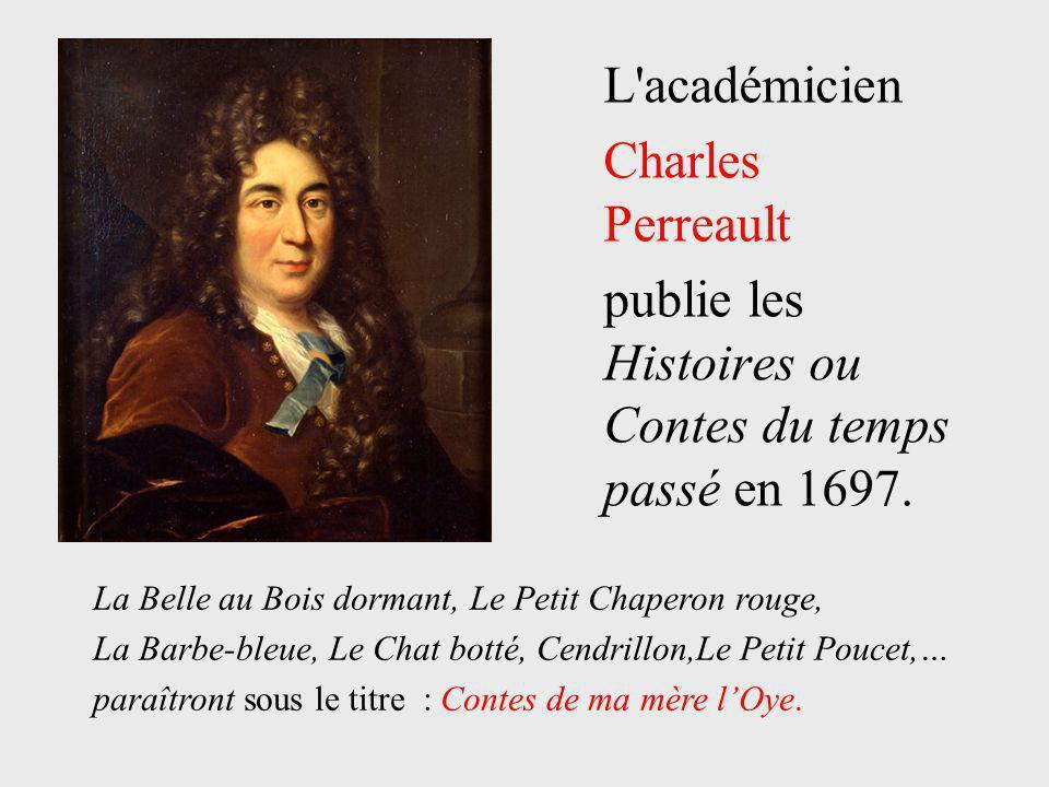 L'académicien Charles Perreault publie les Histoires ou Contes du temps passé en 1697. La Belle au Bois dormant, Le Petit Chaperon rouge, La Barbe-ble