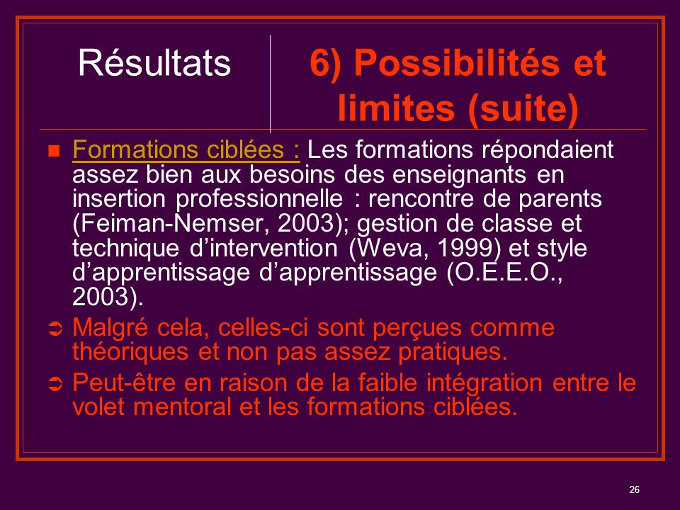 26 Formations ciblées : Les formations répondaient assez bien aux besoins des enseignants en insertion professionnelle : rencontre de parents (Feiman-Nemser, 2003); gestion de classe et technique d'intervention (Weva, 1999) et style d'apprentissage d'apprentissage (O.E.E.O., 2003).