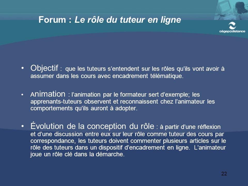 22 Forum : Le rôle du tuteur en ligne Objectif : que les tuteurs s'entendent sur les rôles qu'ils vont avoir à assumer dans les cours avec encadrement