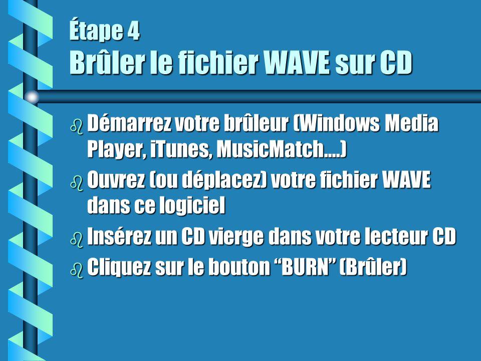 Étape 4 Brûler le fichier WAVE sur CD b Démarrez votre brûleur (Windows Media Player, iTunes, MusicMatch….) b Ouvrez (ou déplacez) votre fichier WAVE