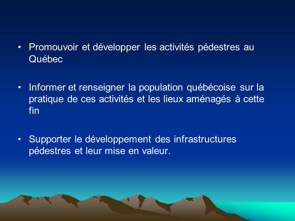 Promouvoir et développer les activités pédestres au Québec Informer et renseigner la population québécoise sur la pratique de ces activités et les lieux aménagés à cette fin Supporter le développement des infrastructures pédestres et leur mise en valeur.