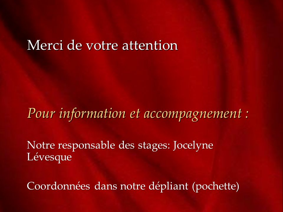 Merci de votre attention Pour information et accompagnement : Notre responsable des stages: Jocelyne Lévesque Coordonnées dans notre dépliant (pochette)