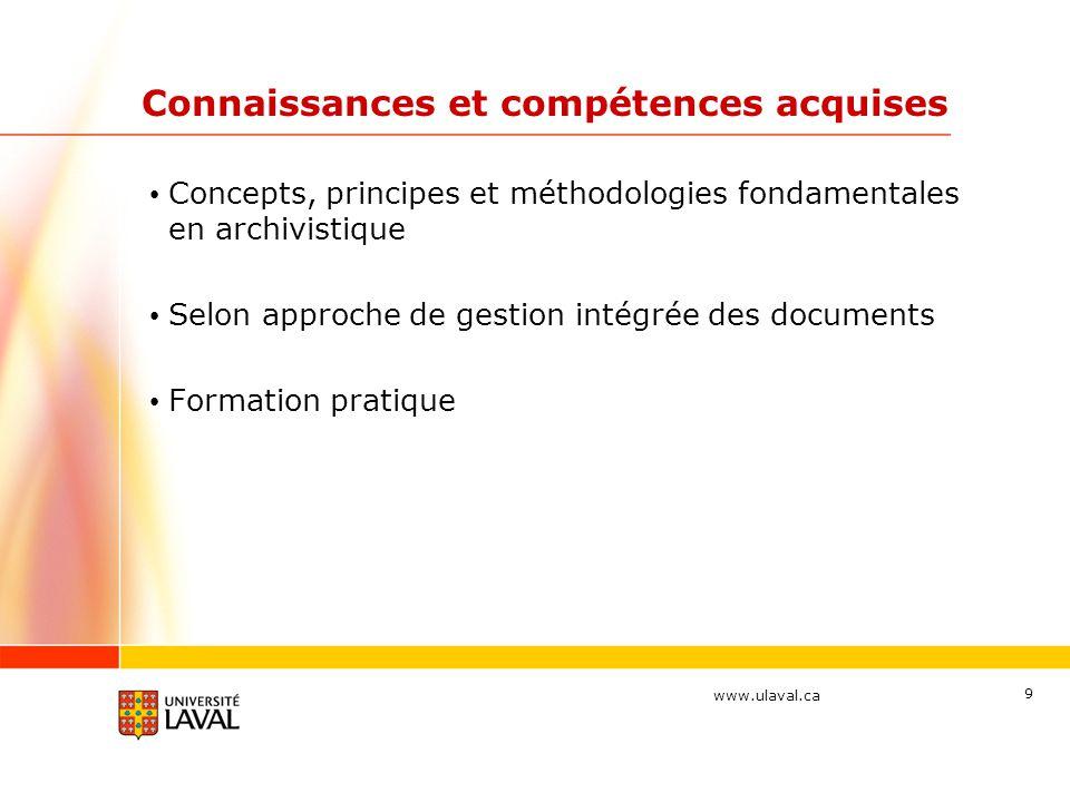 www.ulaval.ca Connaissances et compétences acquises Concepts, principes et méthodologies fondamentales en archivistique Selon approche de gestion intégrée des documents Formation pratique 9