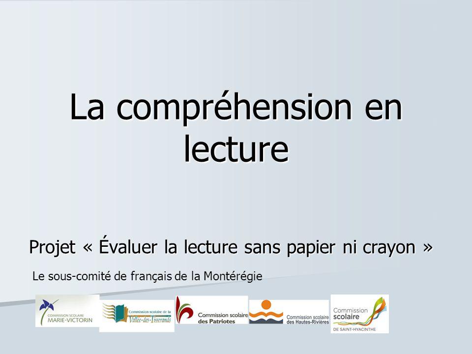 La compréhension en lecture Projet « Évaluer la lecture sans papier ni crayon » Le sous-comité de français de la Montérégie