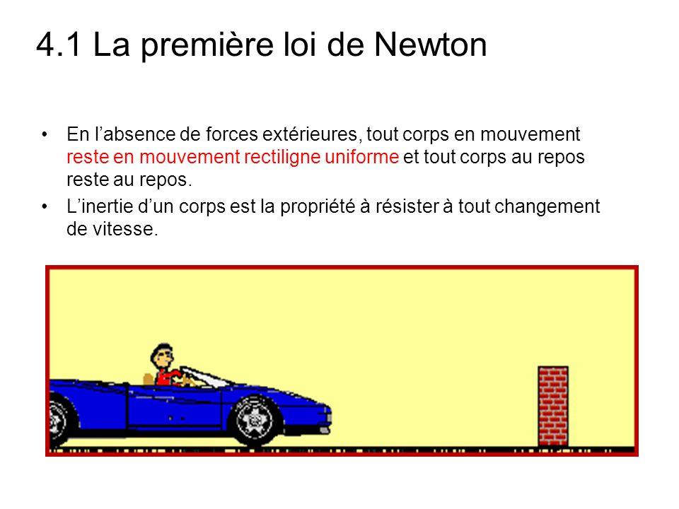4.1 La première loi de Newton En l'absence de forces extérieures, tout corps en mouvement reste en mouvement rectiligne uniforme et tout corps au repo