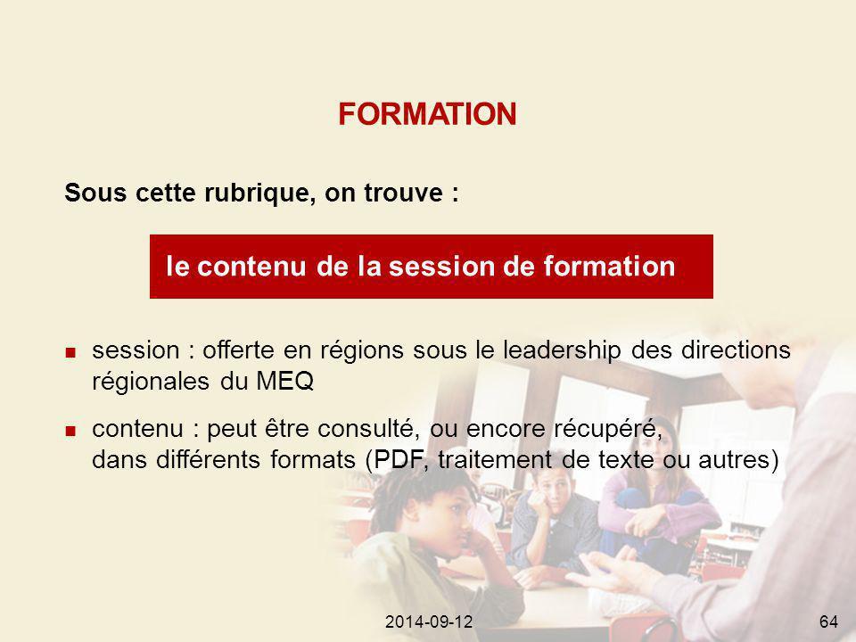 2014-09-12642014-09-1264 le contenu de la session de formation Sous cette rubrique, on trouve : FORMATION session : offerte en régions sous le leadership des directions régionales du MEQ contenu : peut être consulté, ou encore récupéré, dans différents formats (PDF, traitement de texte ou autres)