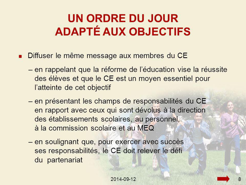 2014-09-128 Diffuser le même message aux membres du CE UN ORDRE DU JOUR ADAPTÉ AUX OBJECTIFS –en rappelant que la réforme de l'éducation vise la réussite des élèves et que le CE est un moyen essentiel pour l'atteinte de cet objectif –en présentant les champs de responsabilités du CE en rapport avec ceux qui sont dévolus à la direction des établissements scolaires, au personnel, à la commission scolaire et au MEQ –en soulignant que, pour exercer avec succès ses responsabilités, le CE doit relever le défi du partenariat