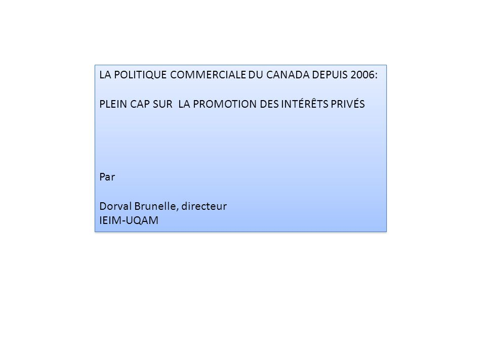 LA POLITIQUE COMMERCIALE DU CANADA DEPUIS 2006: PLEIN CAP SUR LA PROMOTION DES INTÉRÊTS PRIVÉS Par Dorval Brunelle, directeur IEIM-UQAM LA POLITIQUE COMMERCIALE DU CANADA DEPUIS 2006: PLEIN CAP SUR LA PROMOTION DES INTÉRÊTS PRIVÉS Par Dorval Brunelle, directeur IEIM-UQAM