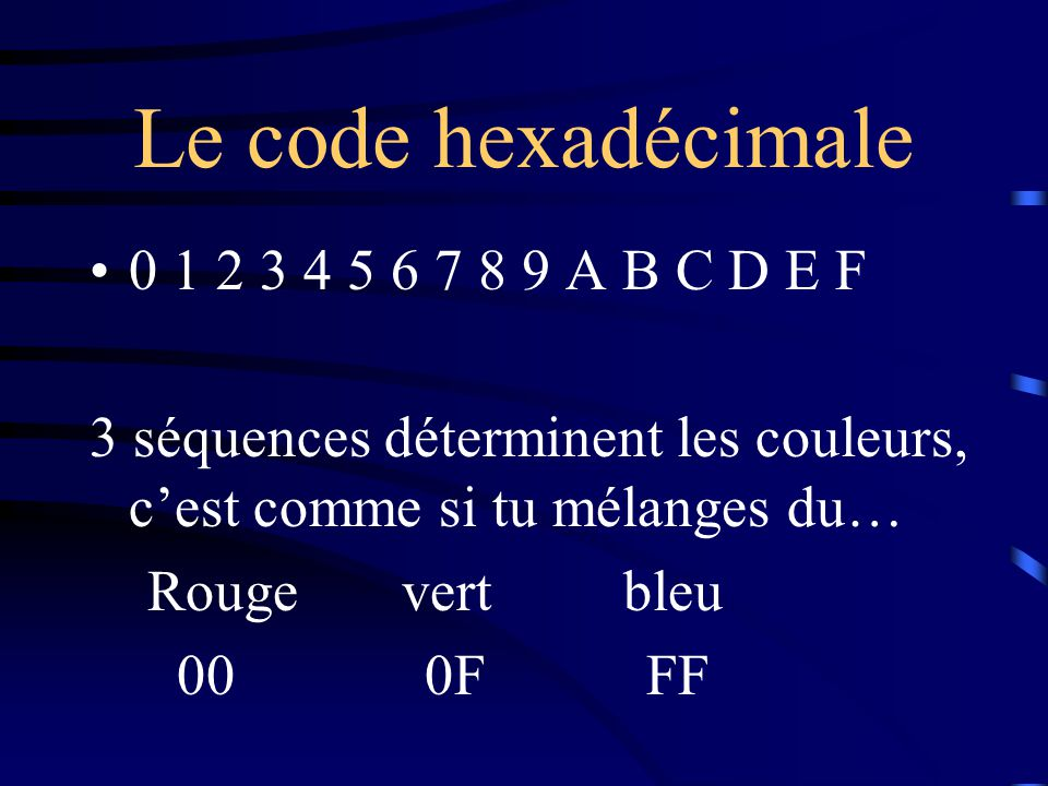 Le code hexadécimale 0 1 2 3 4 5 6 7 8 9 A B C D E F 3 séquences déterminent les couleurs, c'est comme si tu mélanges du… Rouge vert bleu 00 0F FF