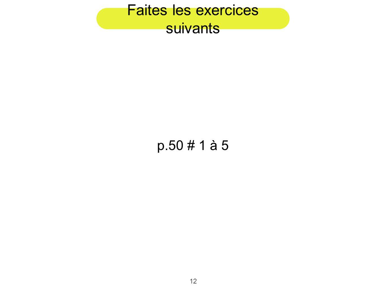 12 Faites les exercices suivants p.50 # 1 à 5