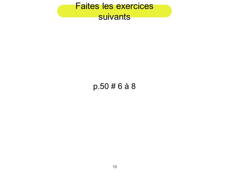 19 Faites les exercices suivants p.50 # 6 à 8