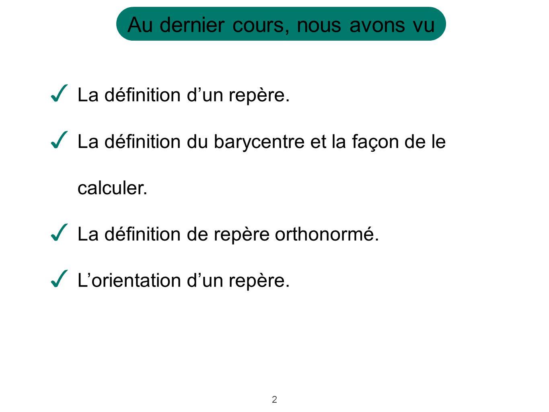 2 Au dernier cours, nous avons vu ✓ La définition d'un repère. ✓ La définition du barycentre et la façon de le calculer. ✓ La définition de repère ort