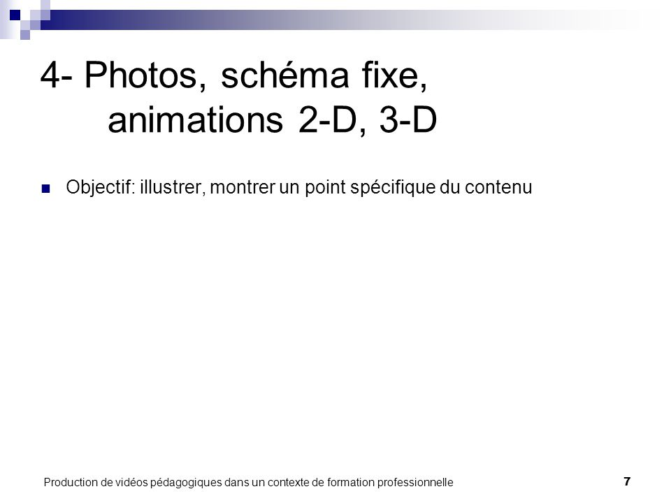 Production de vidéos pédagogiques dans un contexte de formation professionnelle7 4- Photos, schéma fixe, animations 2-D, 3-D Objectif: illustrer, montrer un point spécifique du contenu