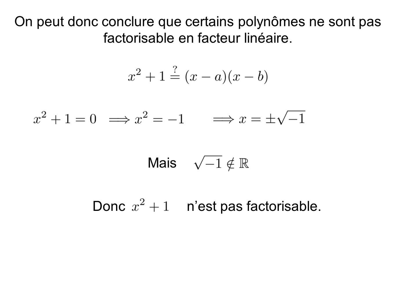 On peut donc conclure que certains polynômes ne sont pas factorisable en facteur linéaire. Mais Donc n'est pas factorisable.