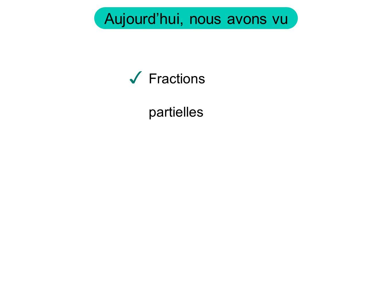 Aujourd'hui, nous avons vu ✓ Fractions partielles