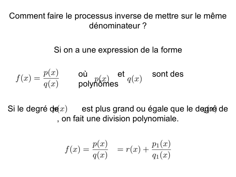 Comment faire le processus inverse de mettre sur le même dénominateur ? Si on a une expression de la forme où et sont des polynômes Si le degré de est