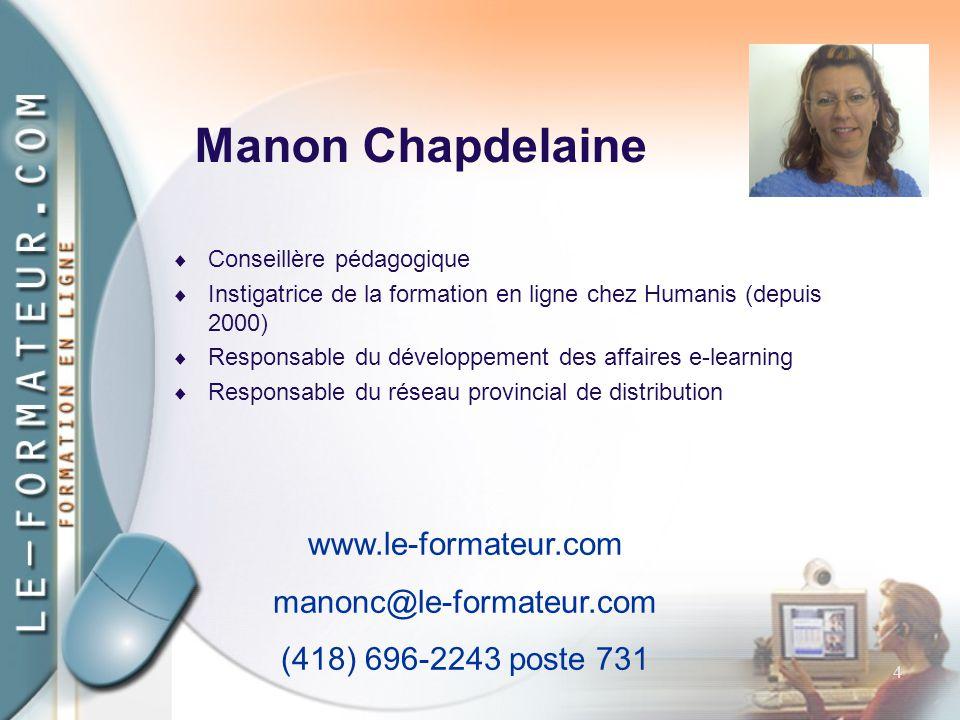 4 Manon Chapdelaine  Conseillère pédagogique  Instigatrice de la formation en ligne chez Humanis (depuis 2000)  Responsable du développement des affaires e-learning  Responsable du réseau provincial de distribution www.le-formateur.com manonc@le-formateur.com (418) 696-2243 poste 731
