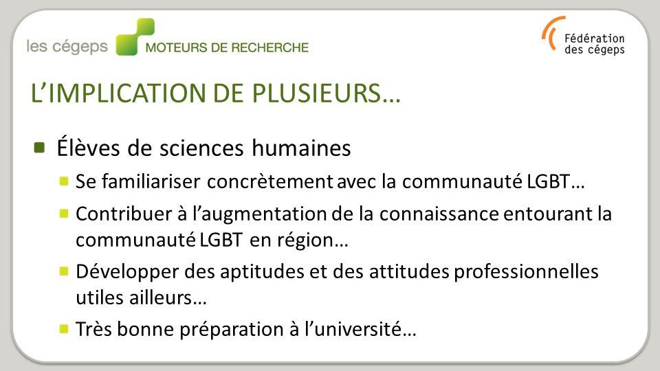 L'IMPLICATION DE PLUSIEURS… Élèves de sciences humaines Se familiariser concrètement avec la communauté LGBT… Contribuer à l'augmentation de la connaissance entourant la communauté LGBT en région… Développer des aptitudes et des attitudes professionnelles utiles ailleurs… Très bonne préparation à l'université…
