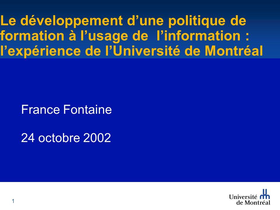 1 Le développement d'une politique de formation à l'usage de l'information : l'expérience de l'Université de Montréal France Fontaine 24 octobre 2002 Le développement d'une politique de formation à l'usage de l'information : l'expérience de l'Université de Montréal