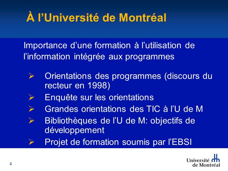4 À l'Université de Montréal Importance d'une formation à l'utilisation de l'information intégrée aux programmes  Orientations des programmes (discours du recteur en 1998)  Enquête sur les orientations  Grandes orientations des TIC à l'U de M  Bibliothèques de l'U de M: objectifs de développement  Projet de formation soumis par l'EBSI À l'Université de Montréal