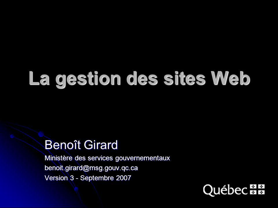 La gestion des sites Web Benoît Girard Ministère des services gouvernementaux benoit.girard@msg.gouv.qc.ca Version 3 - Septembre 2007