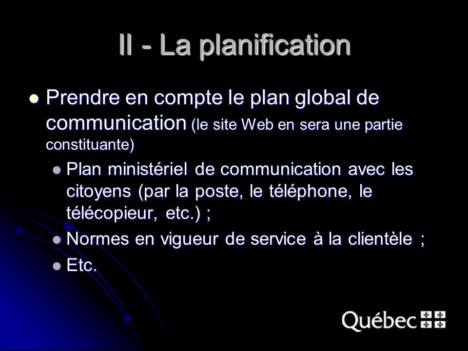 II - La planification Prendre en compte le plan global de communication (le site Web en sera une partie constituante) Prendre en compte le plan global de communication (le site Web en sera une partie constituante) Plan ministériel de communication avec les citoyens (par la poste, le téléphone, le télécopieur, etc.) ; Plan ministériel de communication avec les citoyens (par la poste, le téléphone, le télécopieur, etc.) ; Normes en vigueur de service à la clientèle ; Normes en vigueur de service à la clientèle ; Etc.