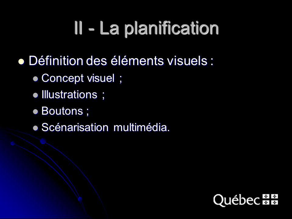 II - La planification Définition des éléments visuels : Définition des éléments visuels : Concept visuel ; Concept visuel ; Illustrations ; Illustrations ; Boutons ; Boutons ; Scénarisation multimédia.
