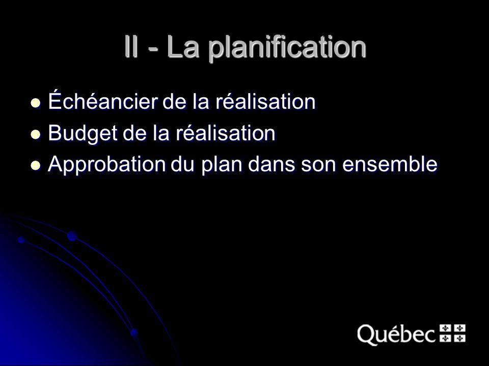 II - La planification Échéancier de la réalisation Échéancier de la réalisation Budget de la réalisation Budget de la réalisation Approbation du plan dans son ensemble Approbation du plan dans son ensemble